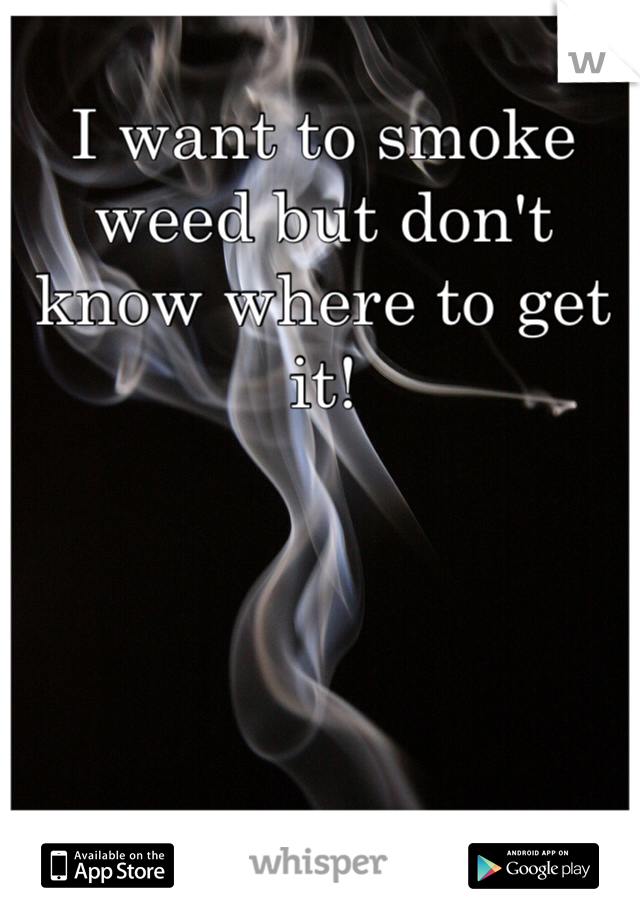 I want to smoke weed but don't know where to get it!