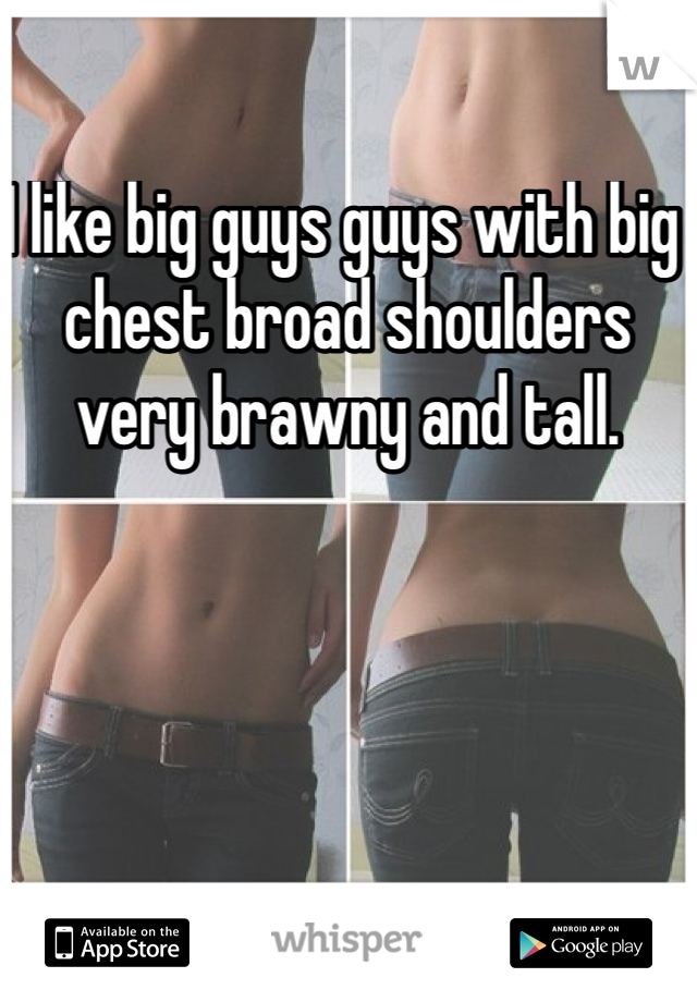 I like big guys guys with big chest broad shoulders very brawny and tall.