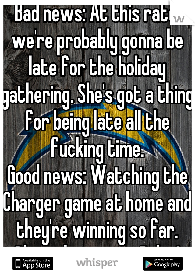 Bad news: At this rate, we're probably gonna be late for the holiday gathering. She's got a thing for being late all the fucking time. Good news: Watching the Charger game at home and they're winning so far. Please keep it up, Bolts!