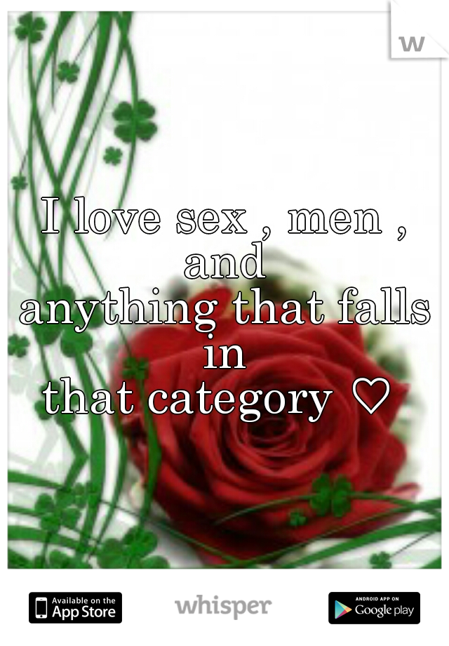 I love sex , men , and  anything that falls in  that category ♡
