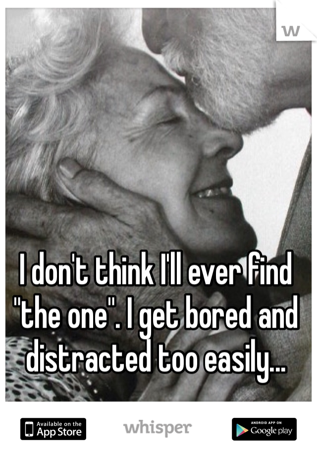 """I don't think I'll ever find """"the one"""". I get bored and distracted too easily..."""