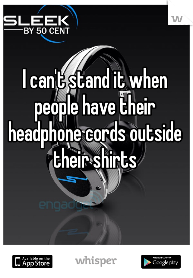 I can't stand it when people have their headphone cords outside their shirts