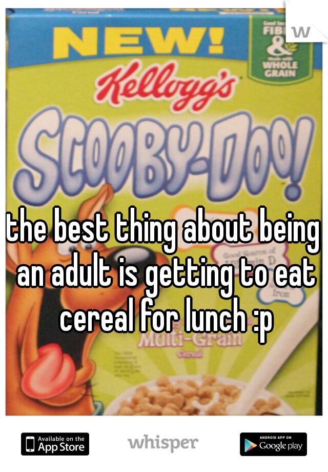 the best thing about being an adult is getting to eat cereal for lunch :p