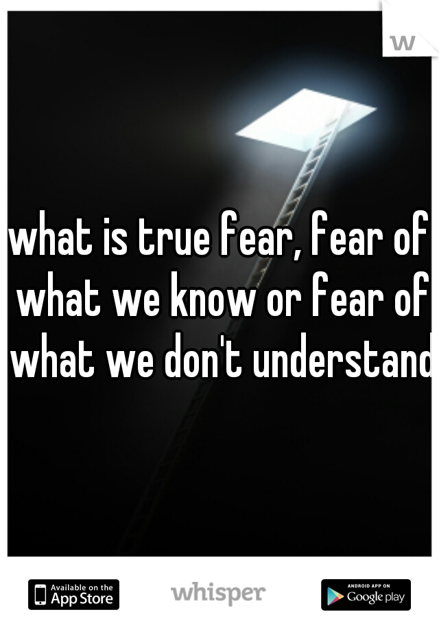 what is true fear, fear of what we know or fear of what we don't understand