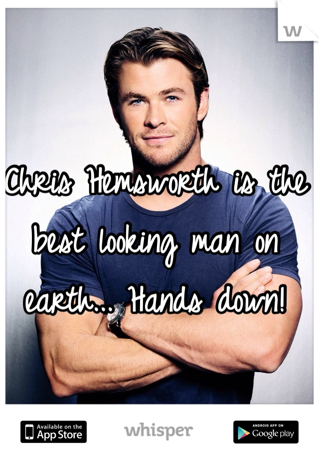 Chris Hemsworth is the best looking man on earth... Hands down!