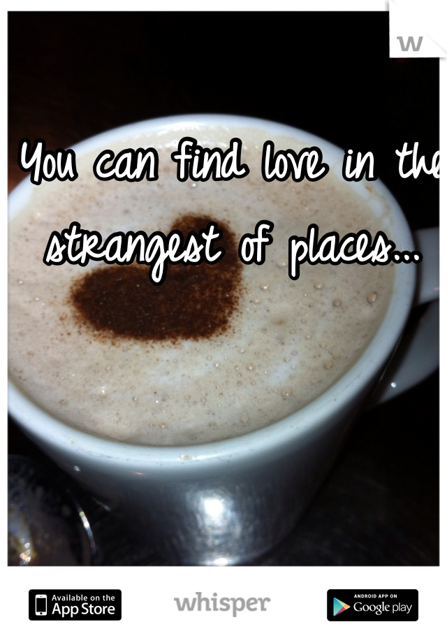 You can find love in the strangest of places...