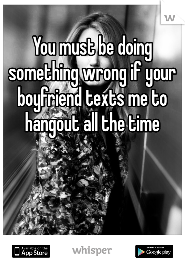 You must be doing something wrong if your boyfriend texts me to hangout all the time