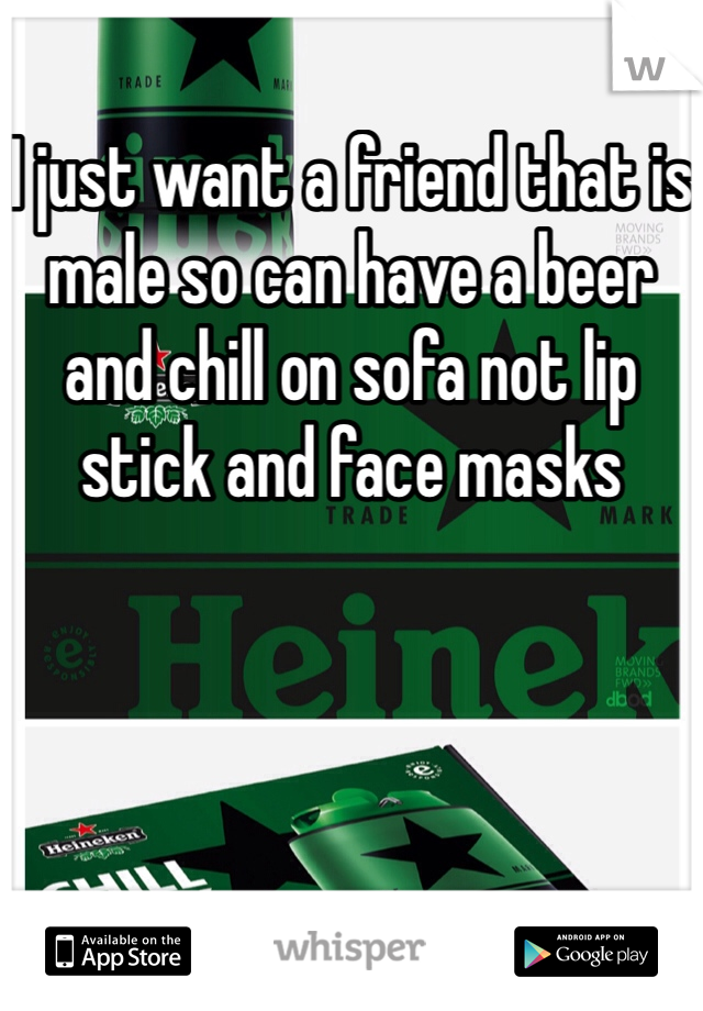 I just want a friend that is male so can have a beer and chill on sofa not lip stick and face masks