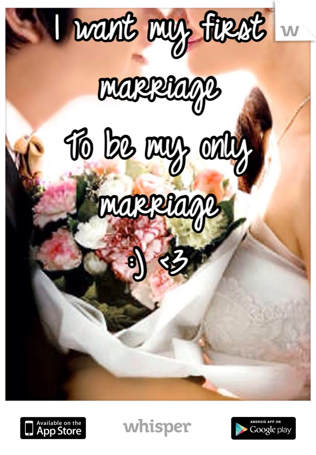 I want my first marriage  To be my only marriage :) <3