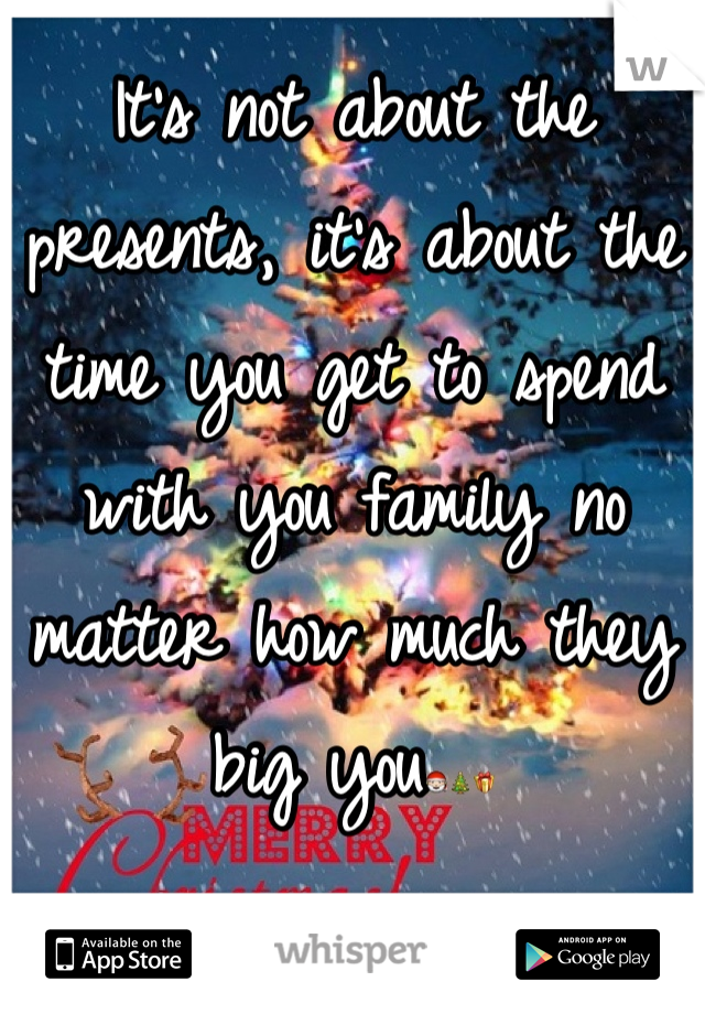 It's not about the presents, it's about the time you get to spend with you family no matter how much they big you🎅🎄🎁
