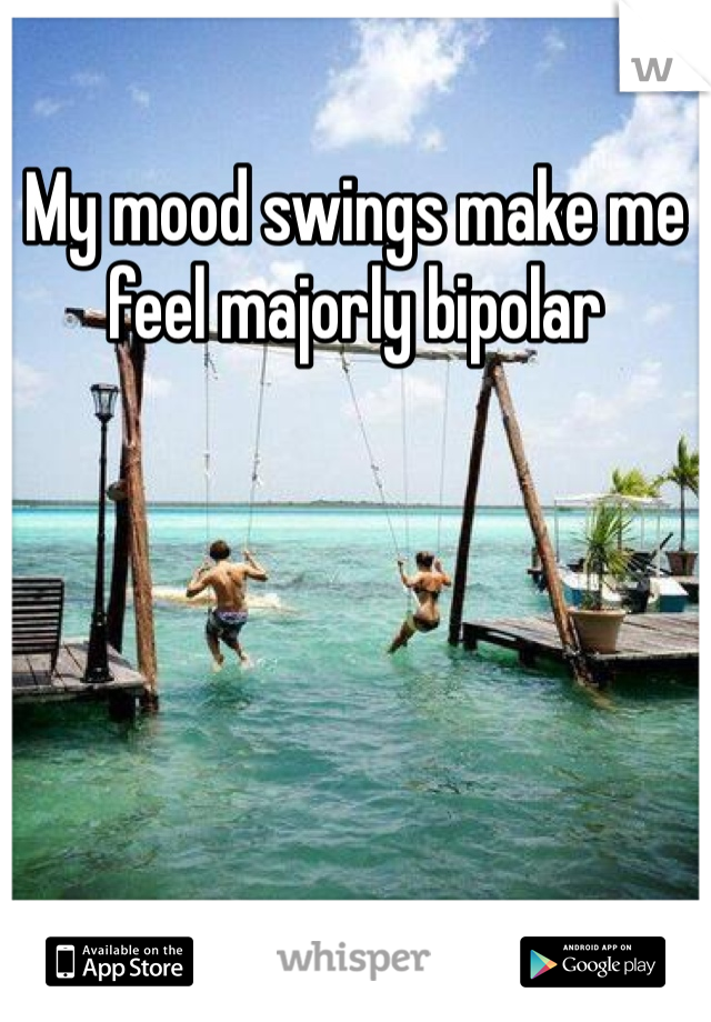 My mood swings make me feel majorly bipolar