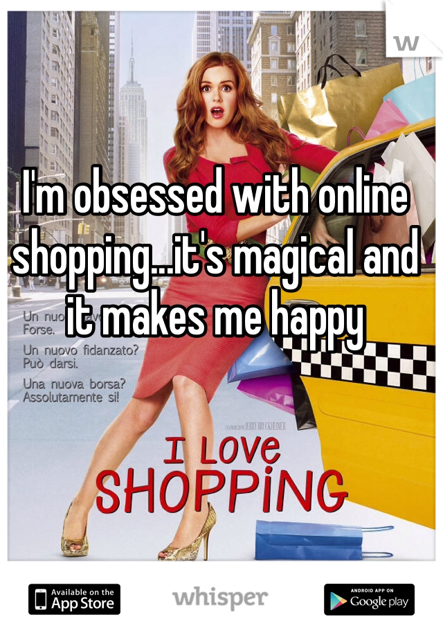 I'm obsessed with online shopping...it's magical and it makes me happy