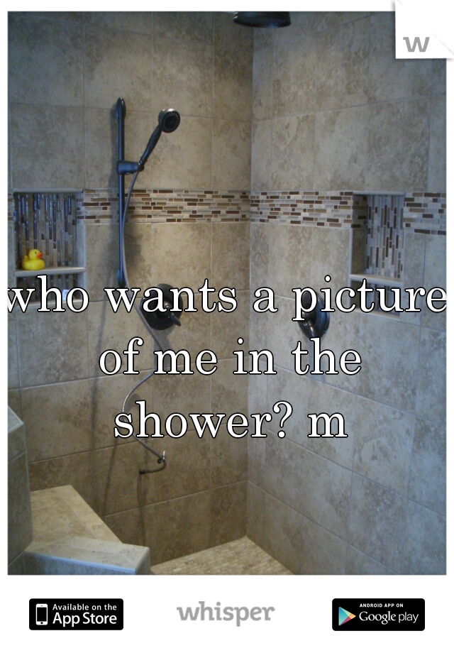 who wants a picture of me in the shower? m