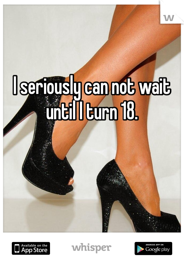 I seriously can not wait until I turn 18.