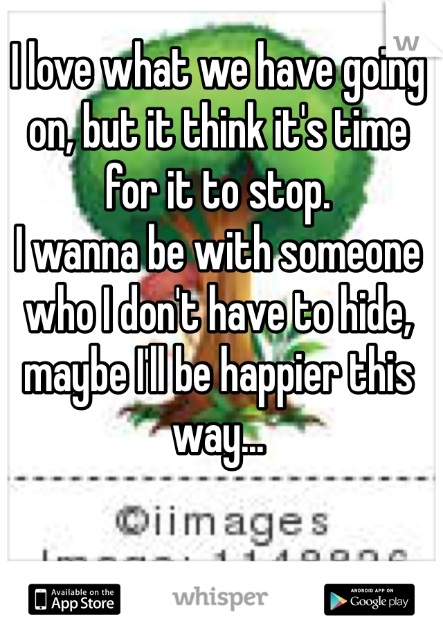 I love what we have going on, but it think it's time for it to stop. I wanna be with someone who I don't have to hide, maybe I'll be happier this way...
