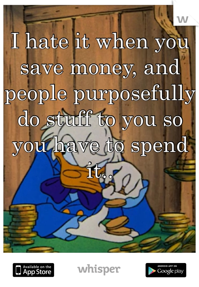 I hate it when you save money, and people purposefully do stuff to you so you have to spend it..