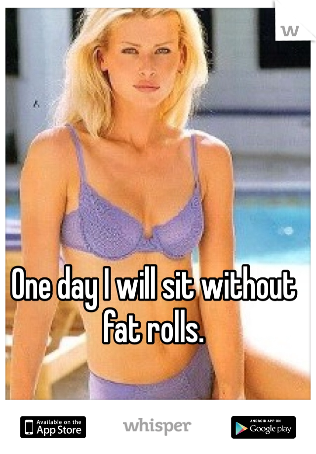 One day I will sit without fat rolls.
