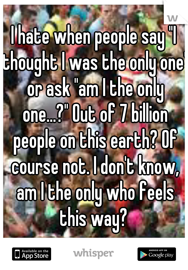 "I hate when people say ""I thought I was the only one"" or ask ""am I the only one...?"" Out of 7 billion people on this earth? Of course not. I don't know, am I the only who feels this way?"