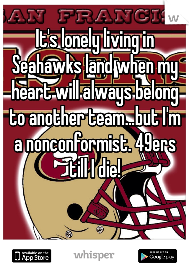 It's lonely living in Seahawks land when my heart will always belong to another team...but I'm a nonconformist. 49ers till I die!