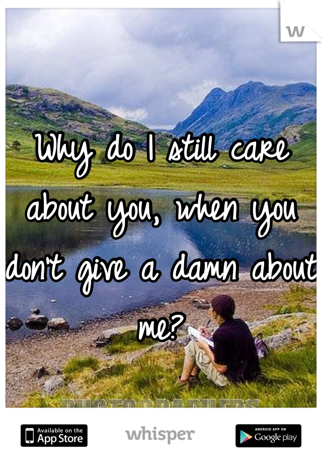 Why do I still care about you, when you don't give a damn about me?