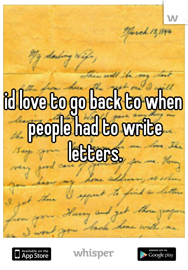 id love to go back to when people had to write letters.