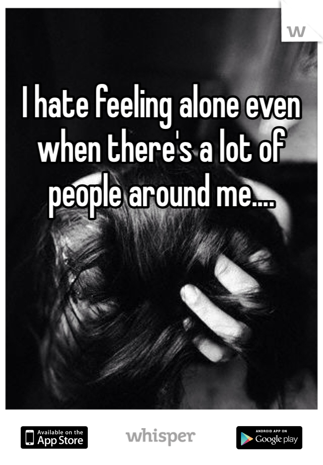 I hate feeling alone even when there's a lot of people around me....