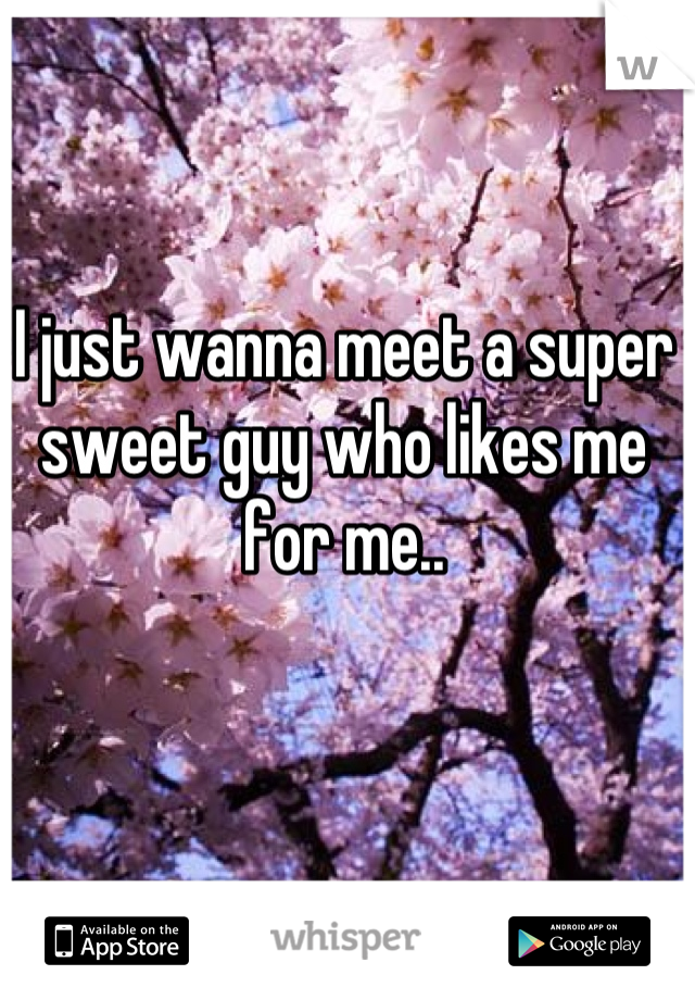 I just wanna meet a super sweet guy who likes me for me..