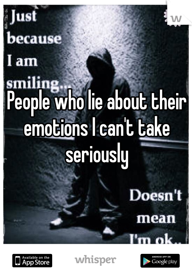 People who lie about their emotions I can't take seriously