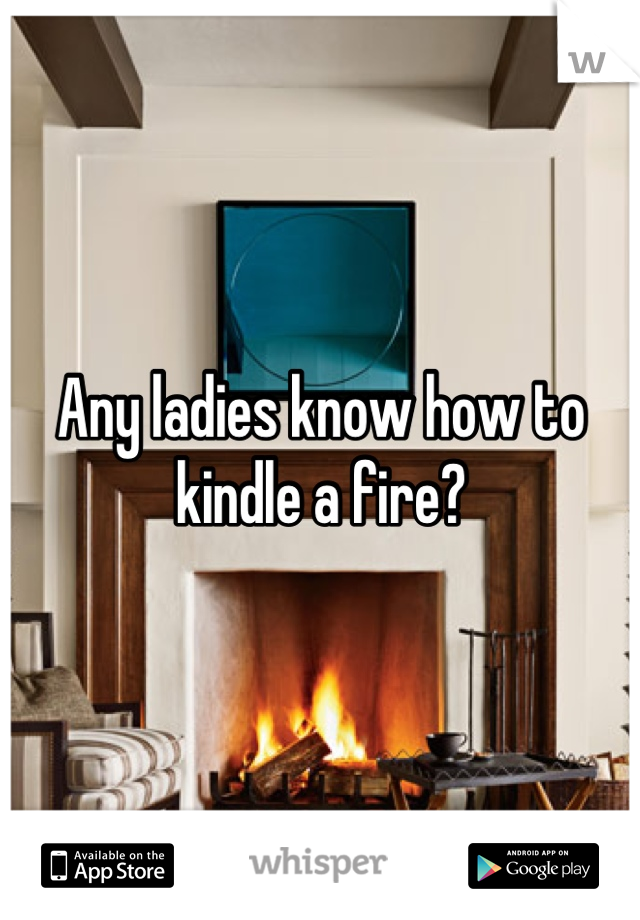 Any ladies know how to kindle a fire?