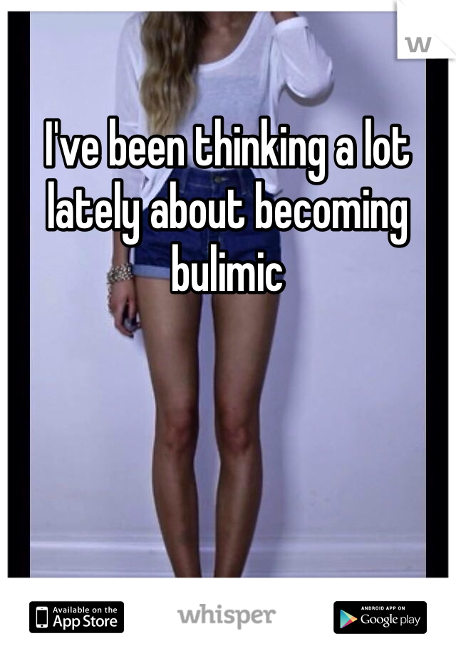 I've been thinking a lot lately about becoming bulimic