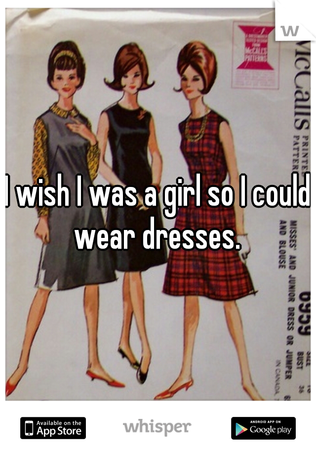 I wish I was a girl so I could wear dresses.