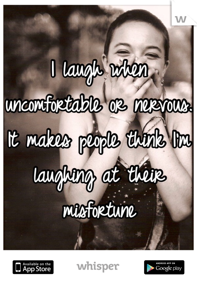 I laugh when uncomfortable or nervous. It makes people think I'm laughing at their misfortune