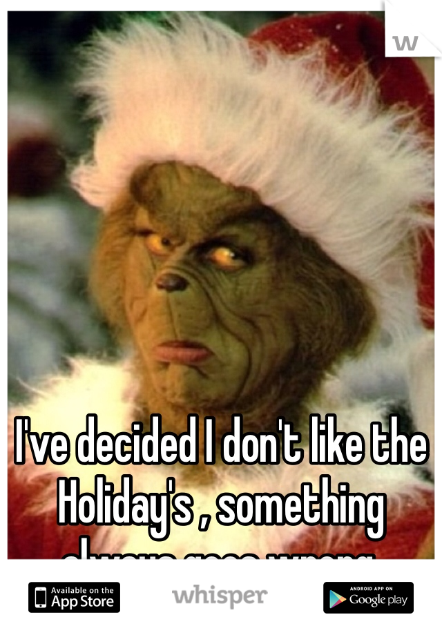 I've decided I don't like the Holiday's , something always goes wrong.