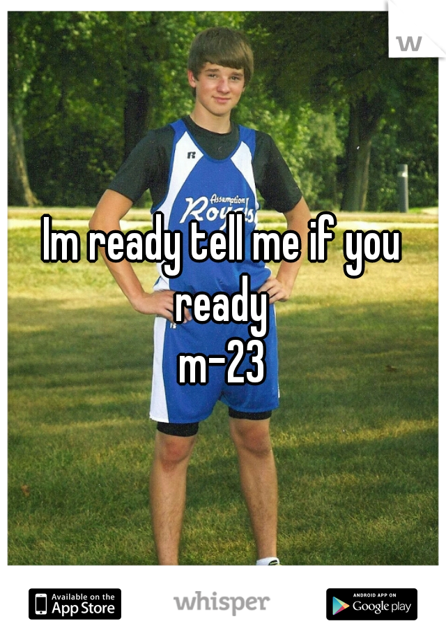Im ready tell me if you ready  m-23