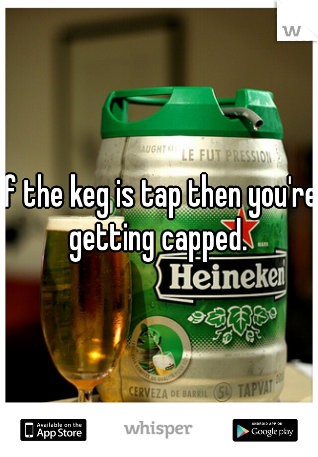 If the keg is tap then you're getting capped.