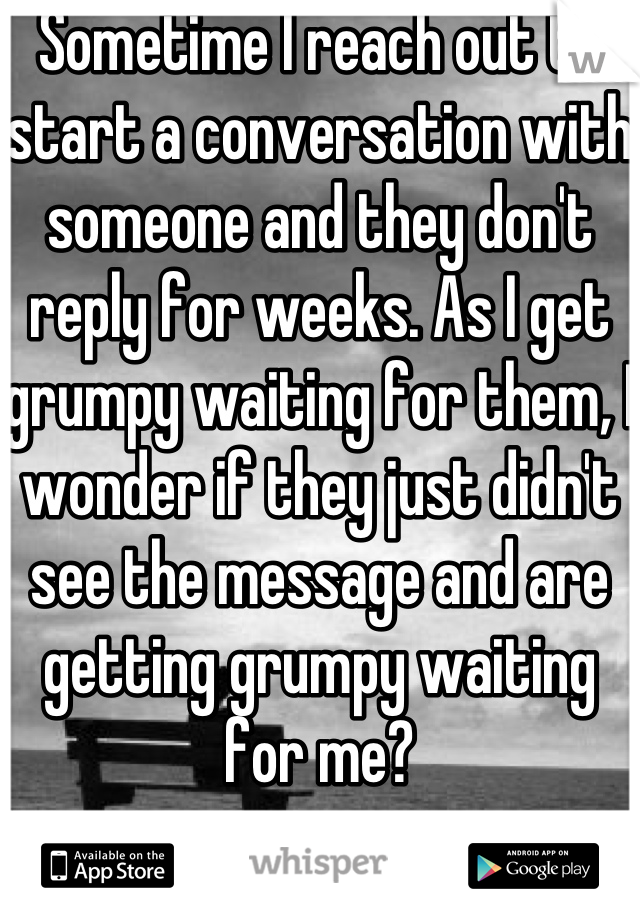 Sometime I reach out to start a conversation with someone and they don't reply for weeks. As I get grumpy waiting for them, I wonder if they just didn't see the message and are getting grumpy waiting for me?