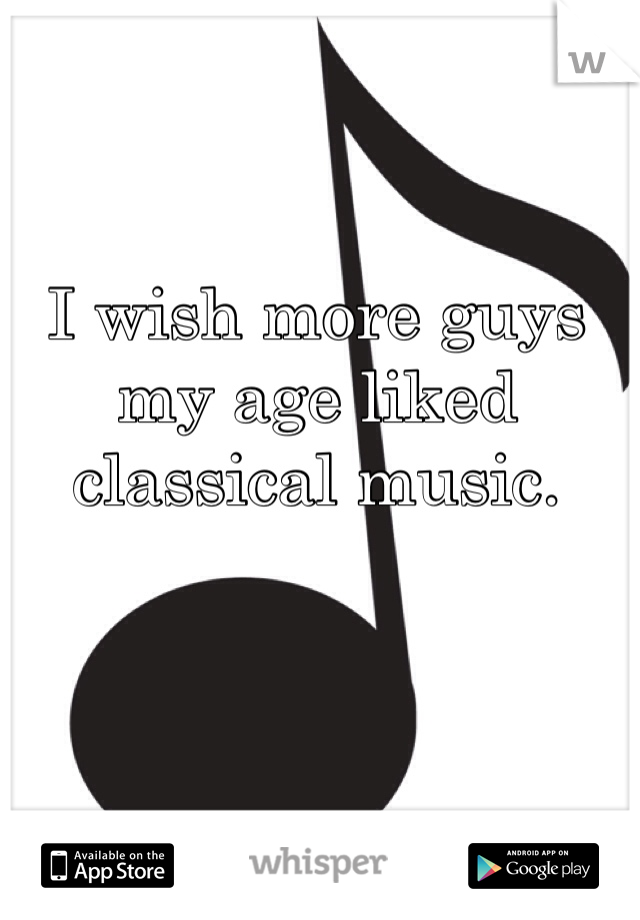 I wish more guys my age liked classical music.