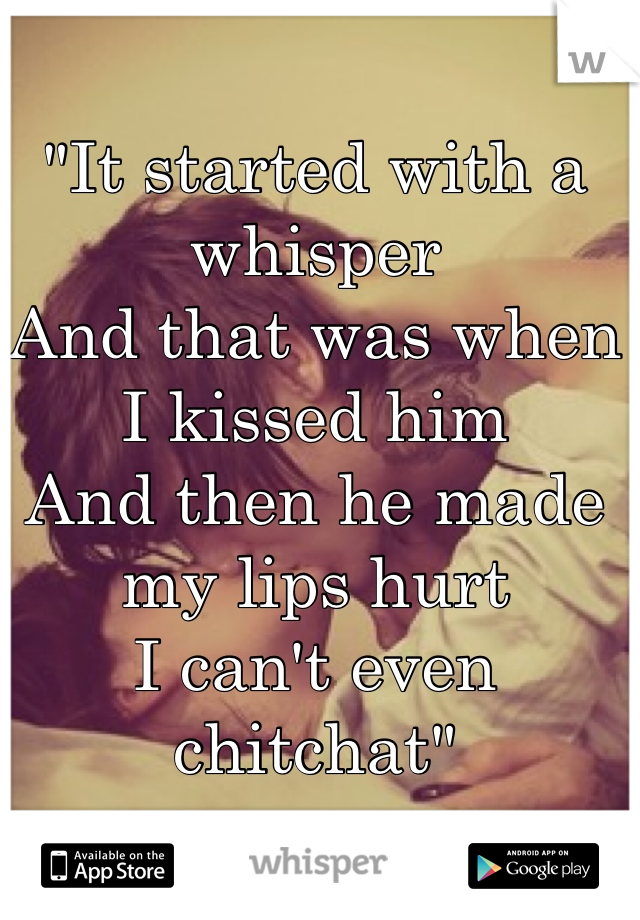 """It started with a whisper And that was when I kissed him And then he made my lips hurt I can't even chitchat"""