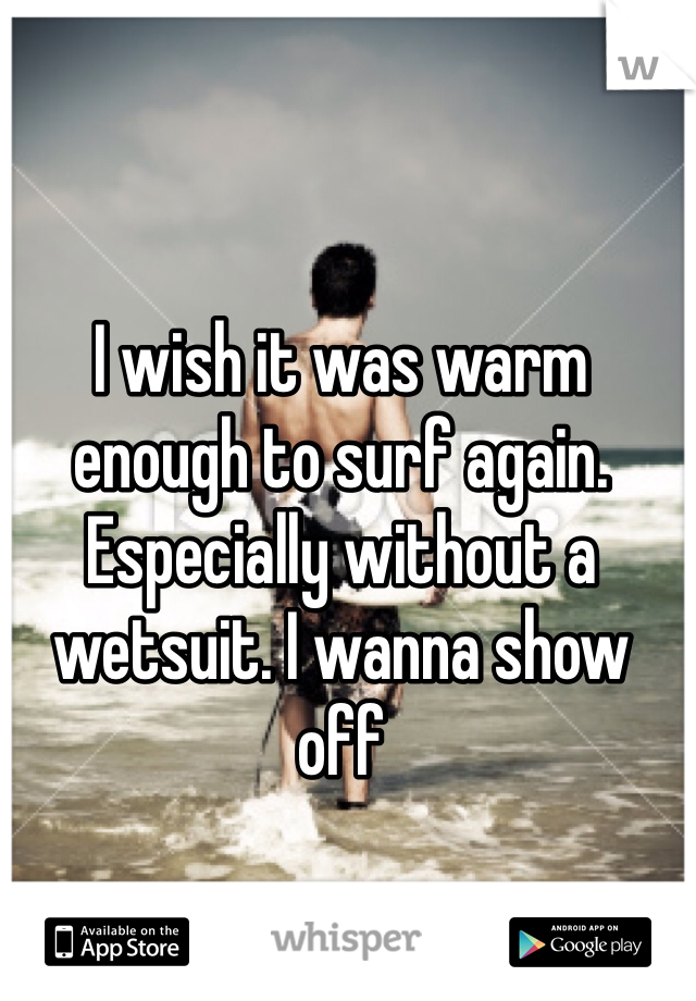 I wish it was warm enough to surf again. Especially without a wetsuit. I wanna show off