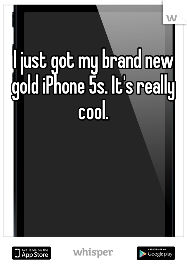I just got my brand new gold iPhone 5s. It's really cool.