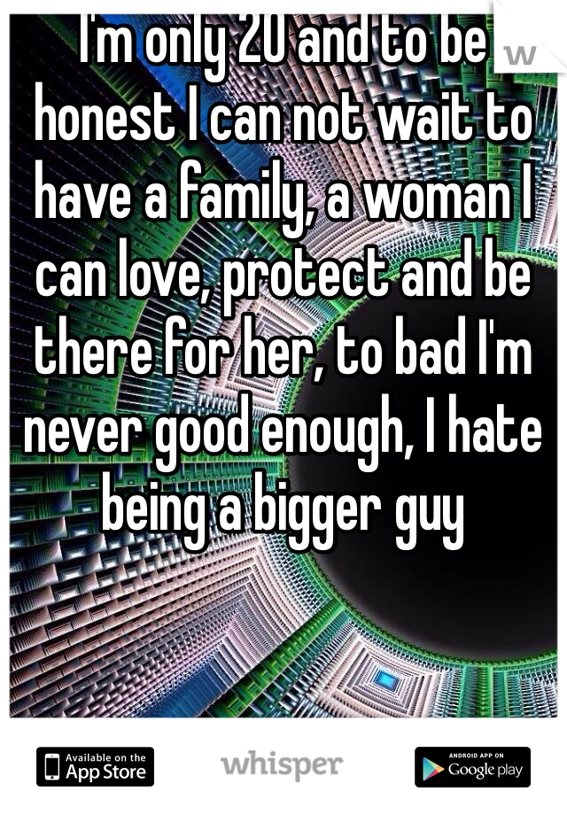 I'm only 20 and to be honest I can not wait to have a family, a woman I can love, protect and be there for her, to bad I'm never good enough, I hate being a bigger guy