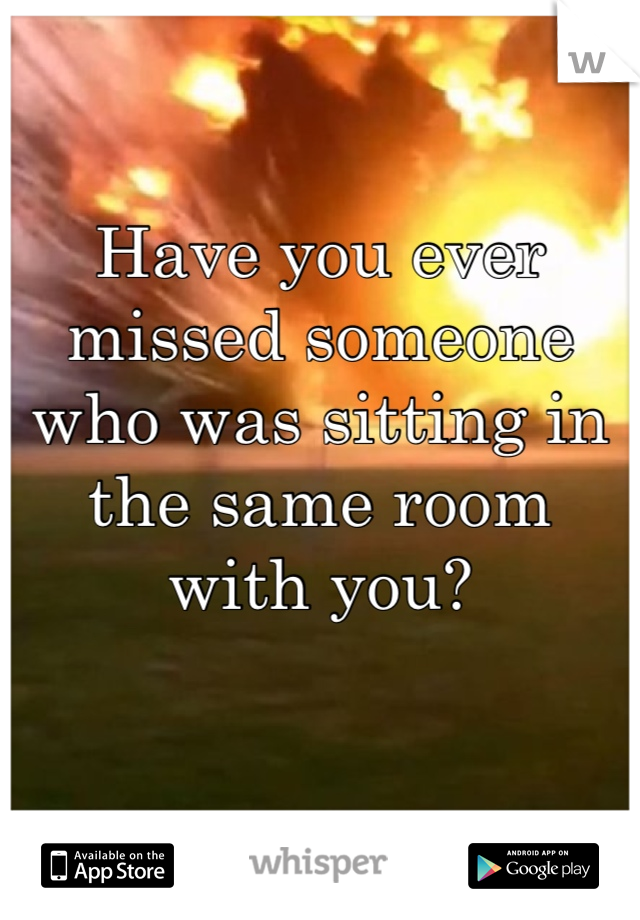 Have you ever missed someone who was sitting in the same room with you?