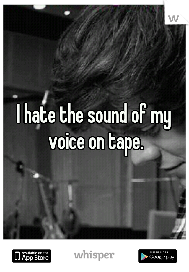 I hate the sound of my voice on tape.