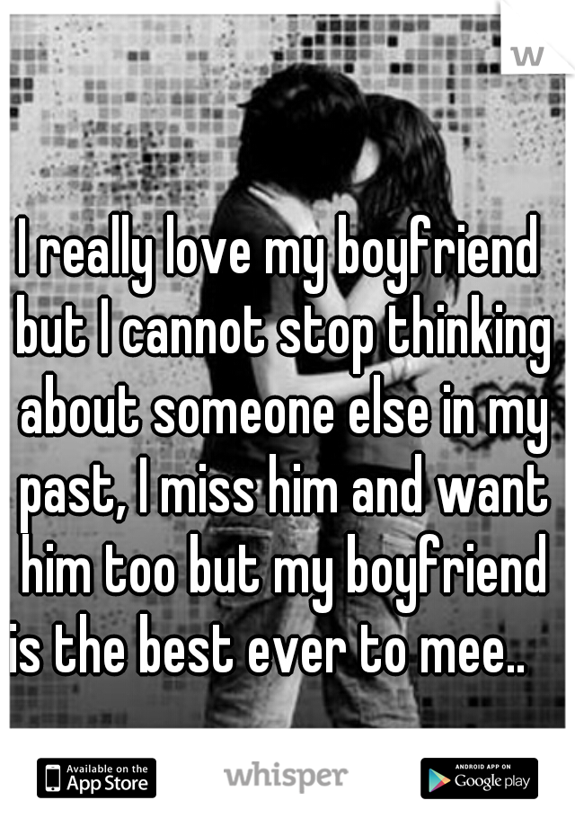 I really love my boyfriend but I cannot stop thinking about someone else in my past, I miss him and want him too but my boyfriend is the best ever to mee..
