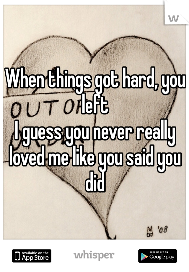 When things got hard, you left I guess you never really loved me like you said you did
