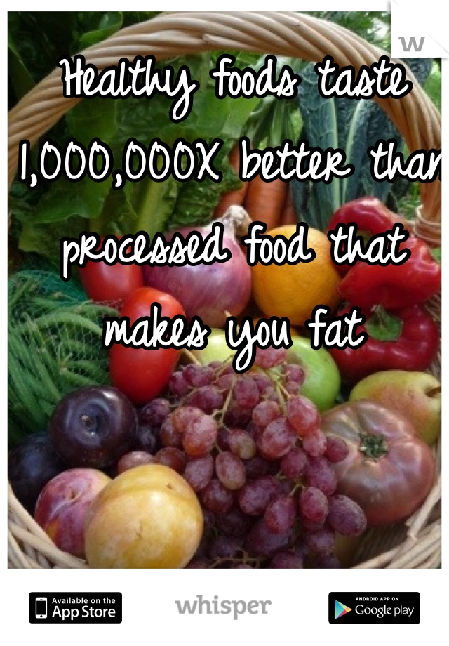 Healthy foods taste 1,000,000X better than processed food that makes you fat