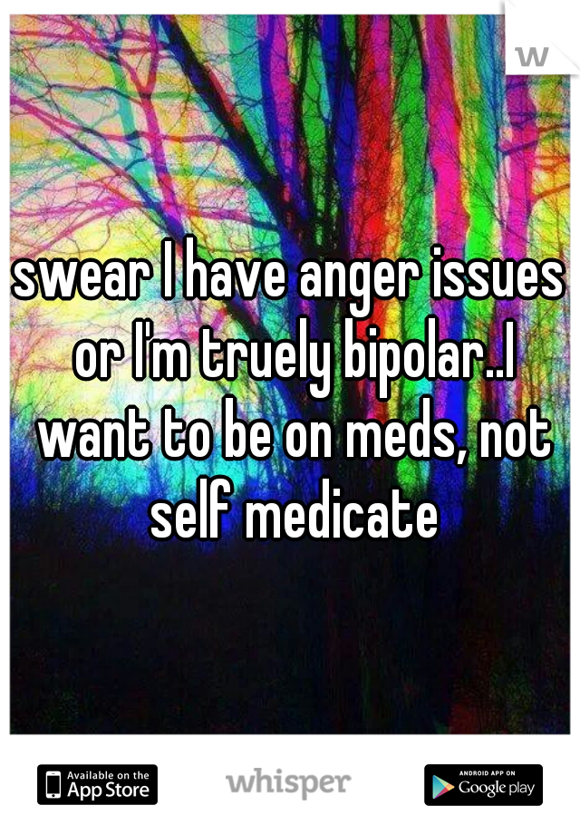 swear I have anger issues or I'm truely bipolar..I want to be on meds, not self medicate
