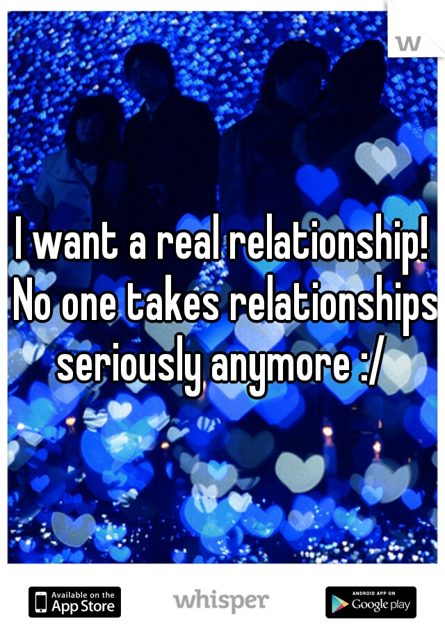 I want a real relationship! No one takes relationships seriously anymore :/