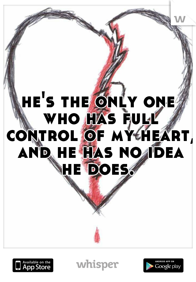 he's the only one who has full control of my heart, and he has no idea he does.