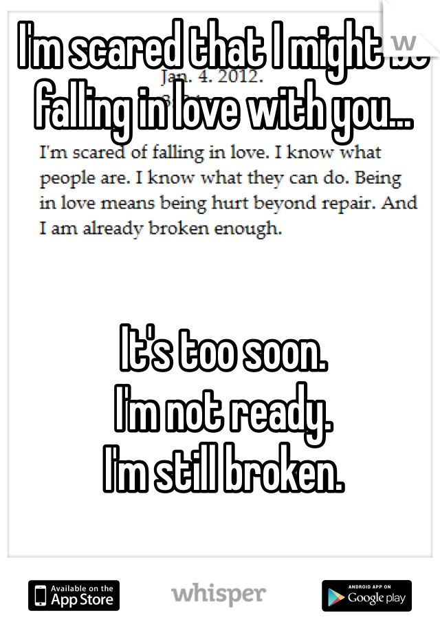 I'm scared that I might be falling in love with you...     It's too soon. I'm not ready. I'm still broken.